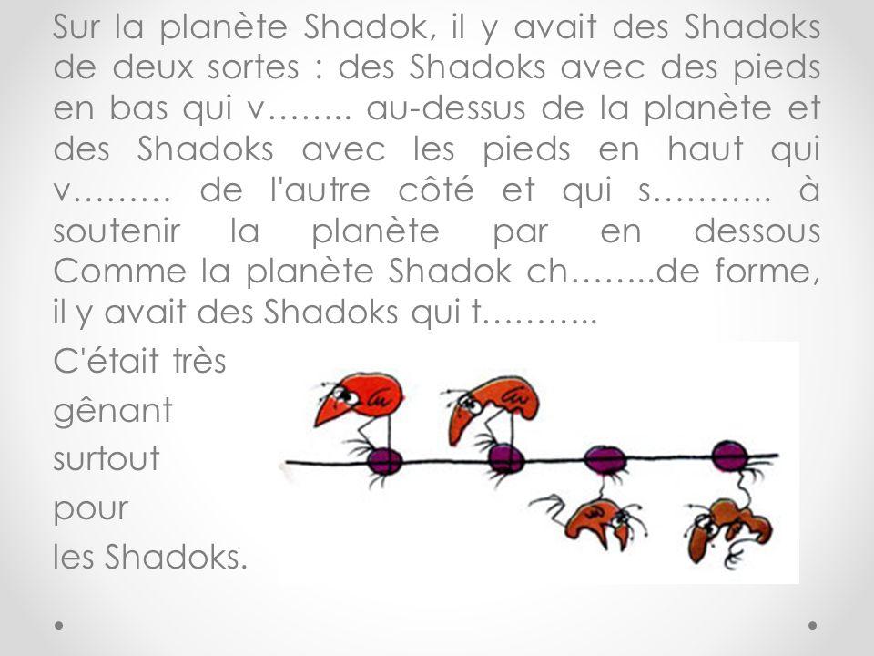 Sur la planète Shadok, il y avait des Shadoks de deux sortes : des Shadoks avec des pieds en bas qui v…….. au-dessus de la planète et des Shadoks avec