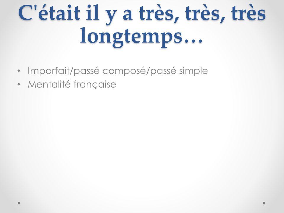 C'était il y a très, très, très longtemps… Imparfait/passé composé/passé simple Mentalité française
