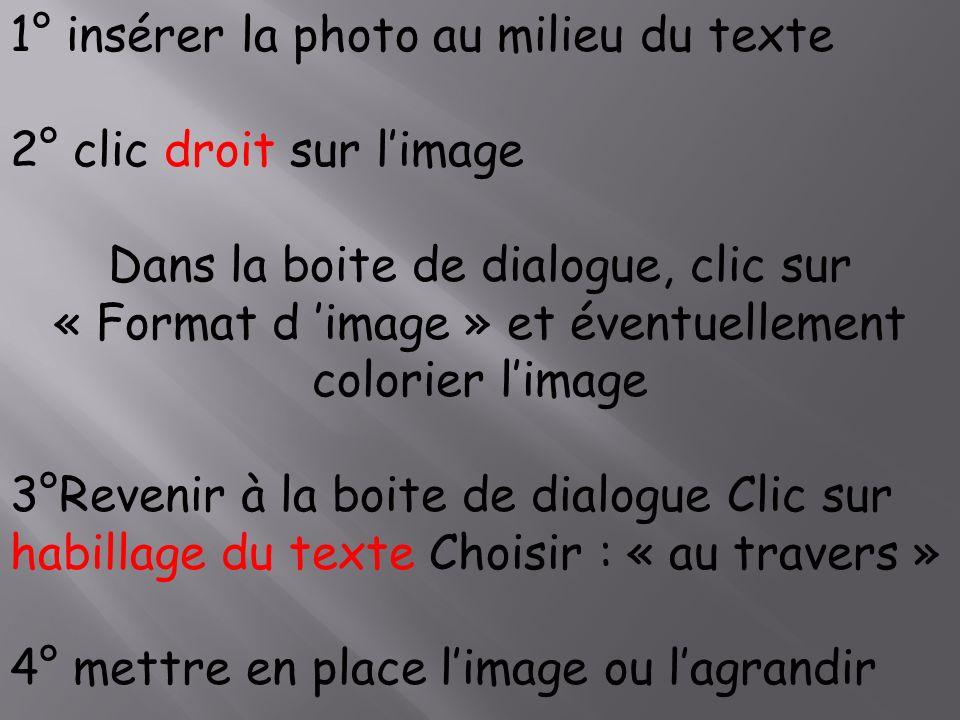 1° insérer la photo au milieu du texte 2° clic droit sur limage Dans la boite de dialogue, clic sur « Format d image » et éventuellement colorier lima