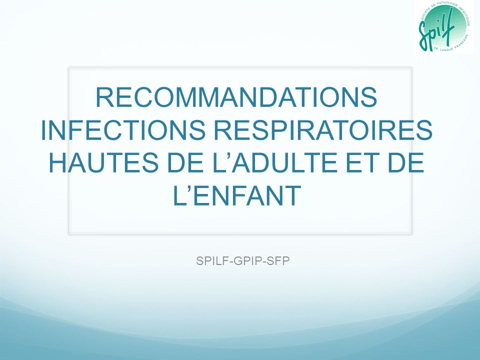 RECOMMANDATIONS INFECTIONS RESPIRATOIRES HAUTES DE LADULTE ET DE LENFANT SPILF-GPIP-SFP