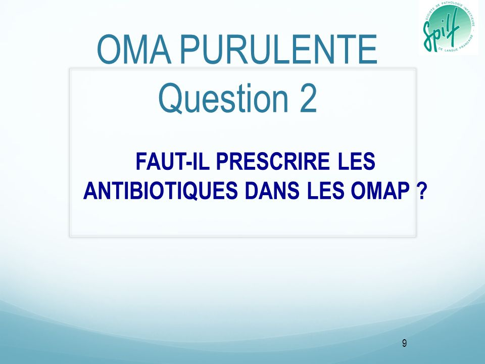 OMA PURULENTE Question 2 FAUT-IL PRESCRIRE LES ANTIBIOTIQUES DANS LES OMAP ? 9