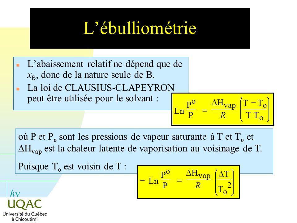 h Lébulliométrie n Labaissement relatif ne dépend que de x B, donc de la nature seule de B. n La loi de CLAUSIUS-CLAPEYRON peut être utilisée pour le