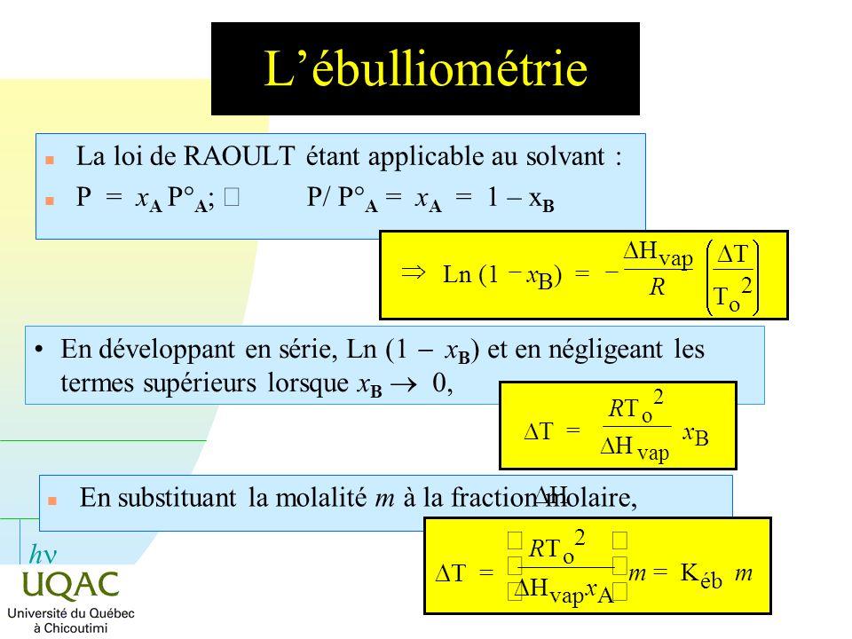 h Lébulliométrie n La loi de RAOULT étant applicable au solvant : P = x A P° A ; P/ P° A = x A = 1 – x B n En substituant la molalité m à la fraction
