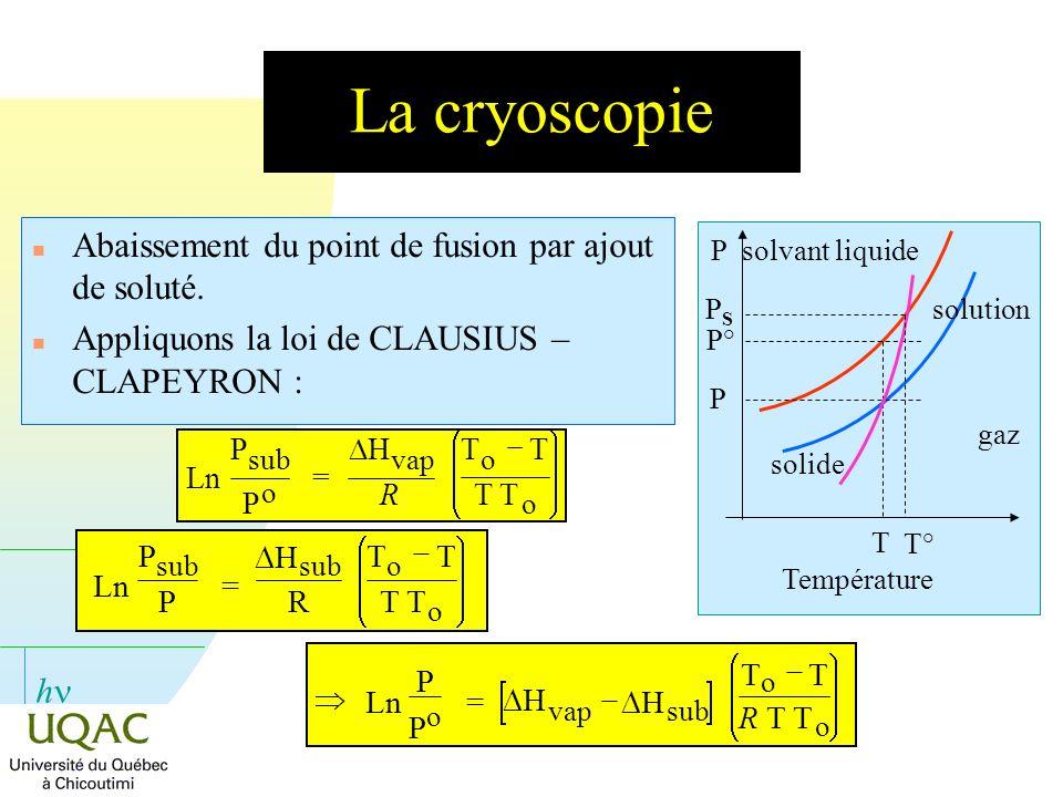 h La cryoscopie n Abaissement du point de fusion par ajout de soluté. n Appliquons la loi de CLAUSIUS – CLAPEYRON : P T P° solvant liquide P solution