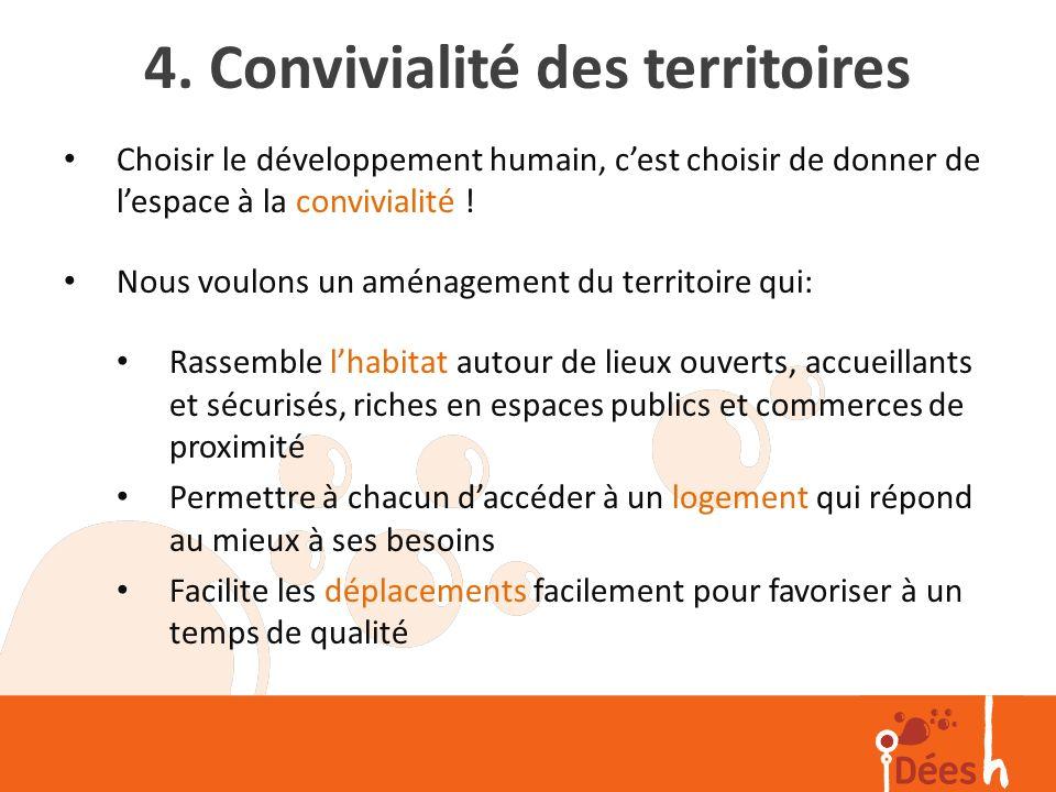 4. Convivialité des territoires Choisir le développement humain, cest choisir de donner de lespace à la convivialité ! Nous voulons un aménagement du