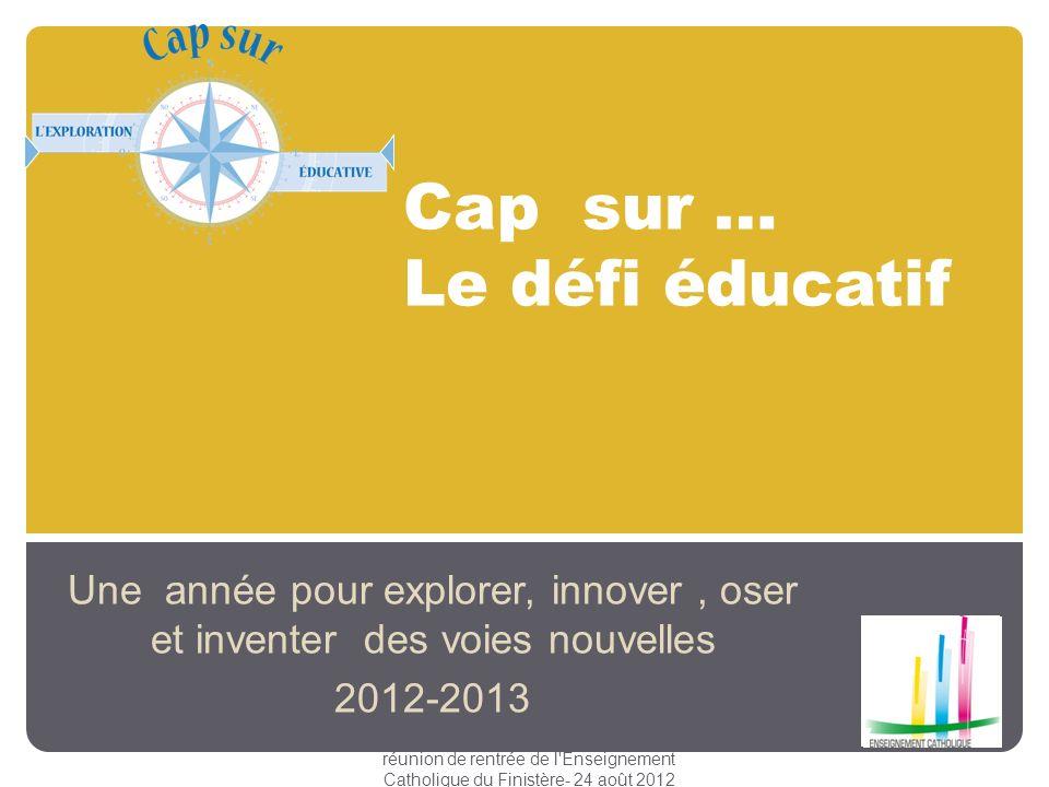 Cap sur … Le défi éducatif Une année pour explorer, innover, oser et inventer des voies nouvelles 2012-2013 réunion de rentrée de l'Enseignement Catho
