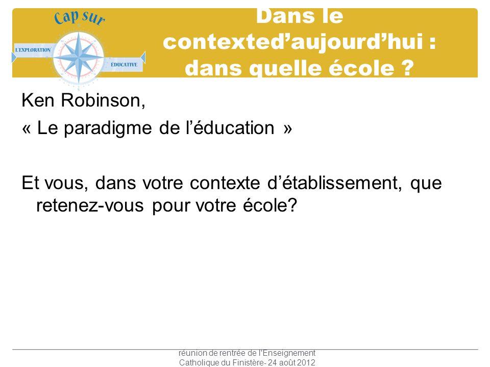 Dans le contextedaujourdhui : dans quelle école ? Ken Robinson, « Le paradigme de léducation » Et vous, dans votre contexte détablissement, que retene
