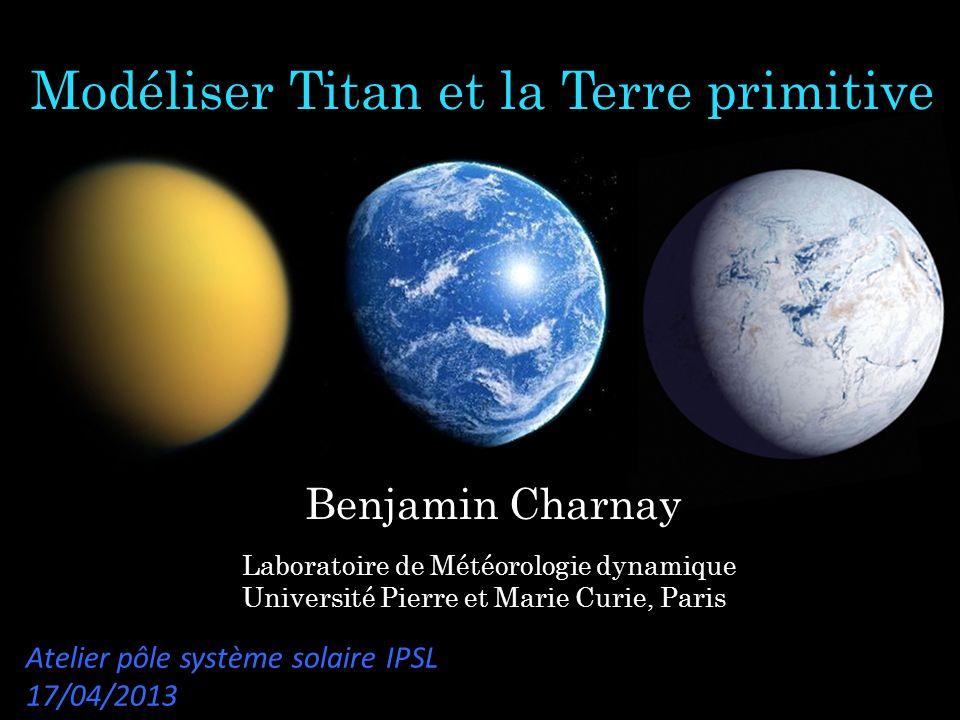 Modéliser Titan et la Terre primitive Laboratoire de Météorologie dynamique Université Pierre et Marie Curie, Paris Benjamin Charnay Atelier pôle syst