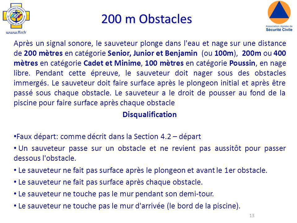 13 200 m Obstacles Après un signal sonore, le sauveteur plonge dans l eau et nage sur une distance de 200 mètres en catégorie Senior, Junior et Benjamin (ou 100m), 200m ou 400 mètres en catégorie Cadet et Minime, 100 mètres en catégorie Poussin, en nage libre.