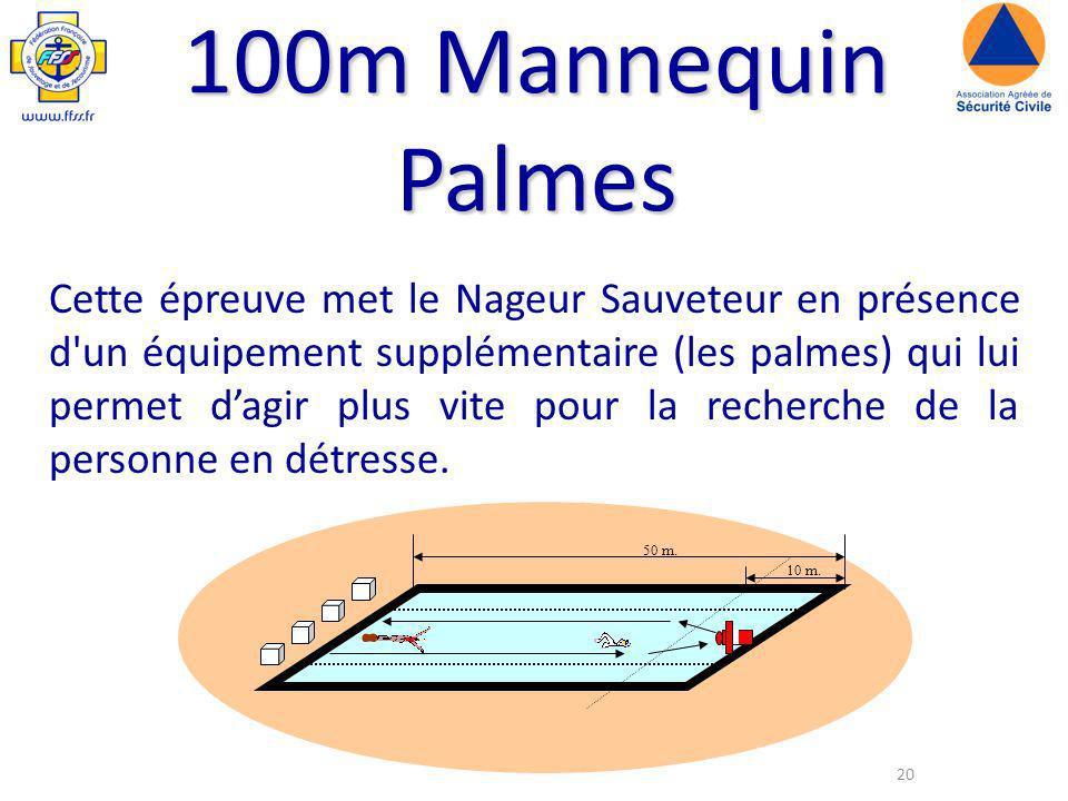20 100m Mannequin Palmes Cette épreuve met le Nageur Sauveteur en présence d un équipement supplémentaire (les palmes) qui lui permet dagir plus vite pour la recherche de la personne en détresse.