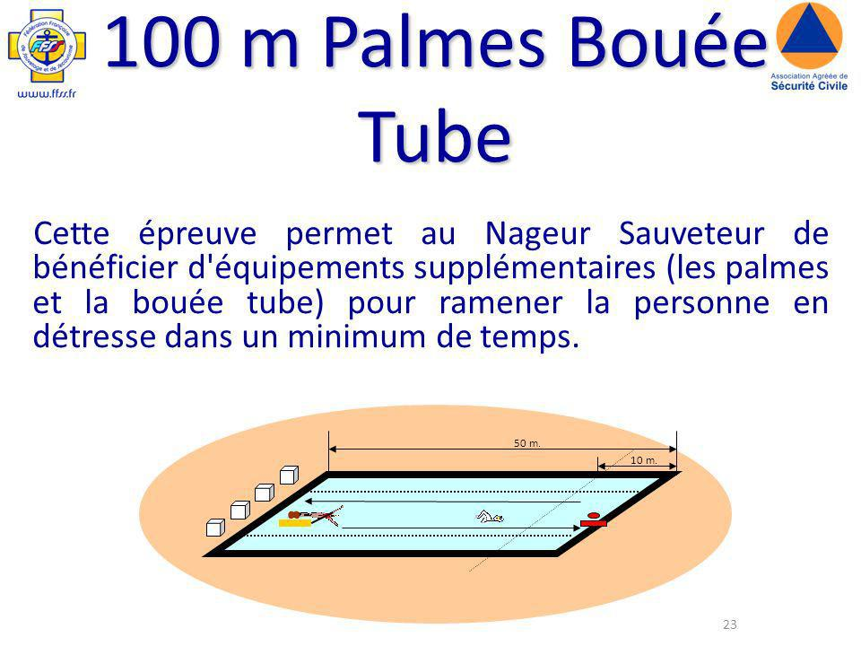 23 100 m Palmes Bouée Tube Cette épreuve permet au Nageur Sauveteur de bénéficier d équipements supplémentaires (les palmes et la bouée tube) pour ramener la personne en détresse dans un minimum de temps.