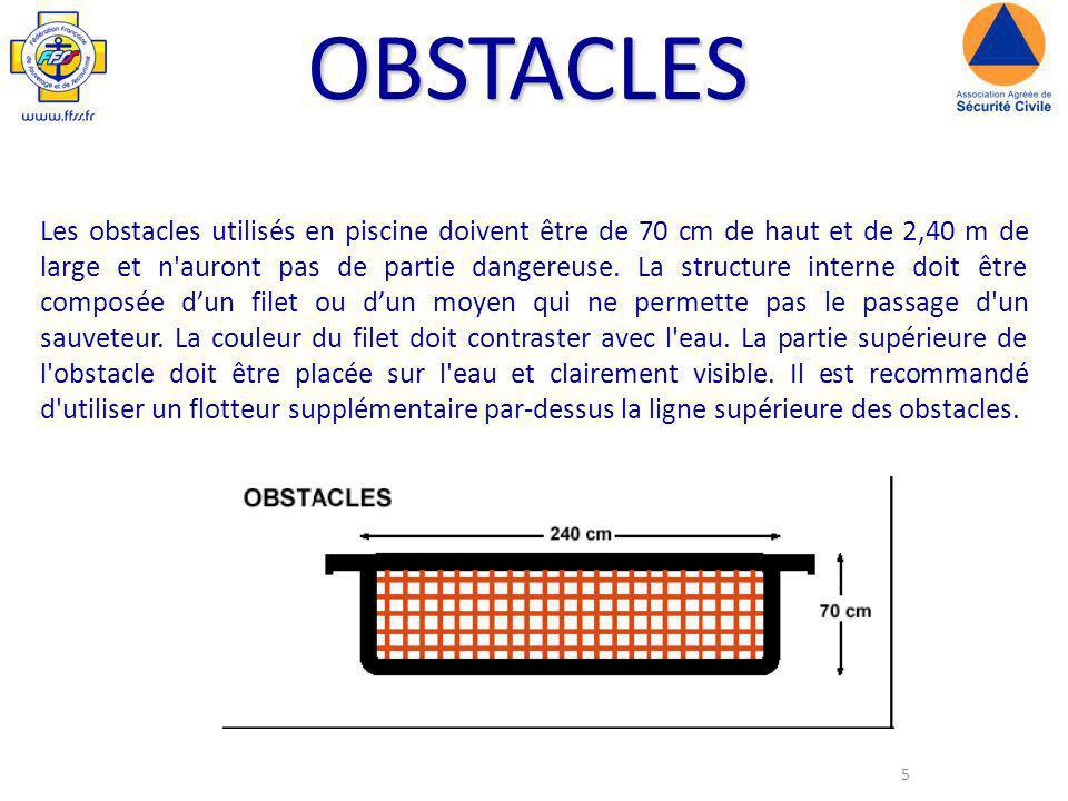 5 OBSTACLES Les obstacles utilisés en piscine doivent être de 70 cm de haut et de 2,40 m de large et n auront pas de partie dangereuse.
