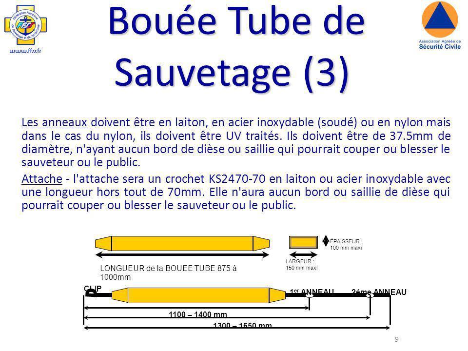 9 LONGUEUR de la BOUEE TUBE 875 à 1000mm ÉPAISSEUR : 100 mm maxi LARGEUR : 150 mm maxi CLIP 1 er ANNEAU 2éme ANNEAU 1100 – 1400 mm 1300 – 1650 mm Bouée Tube de Sauvetage (3) Les anneaux doivent être en laiton, en acier inoxydable (soudé) ou en nylon mais dans le cas du nylon, ils doivent être UV traités.
