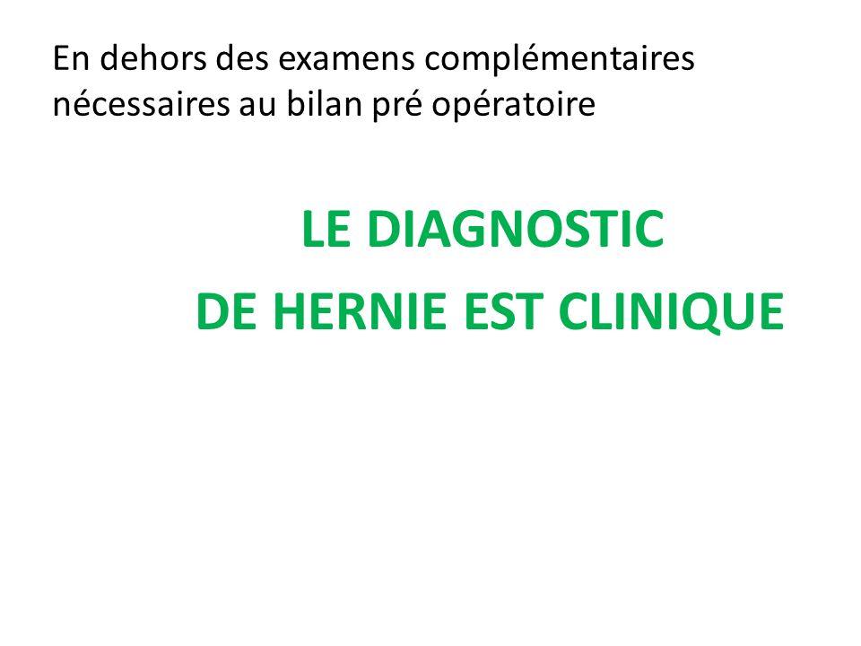 En dehors des examens complémentaires nécessaires au bilan pré opératoire LE DIAGNOSTIC DE HERNIE EST CLINIQUE