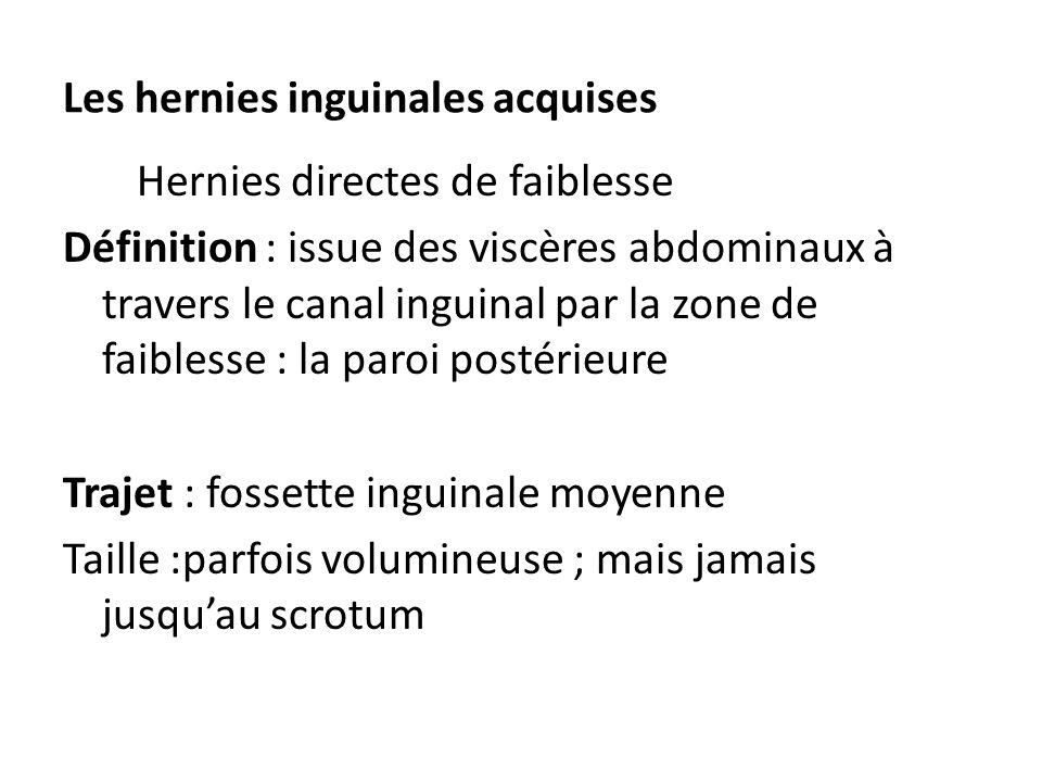 Les hernies inguinales acquises Hernies directes de faiblesse Définition : issue des viscères abdominaux à travers le canal inguinal par la zone de fa