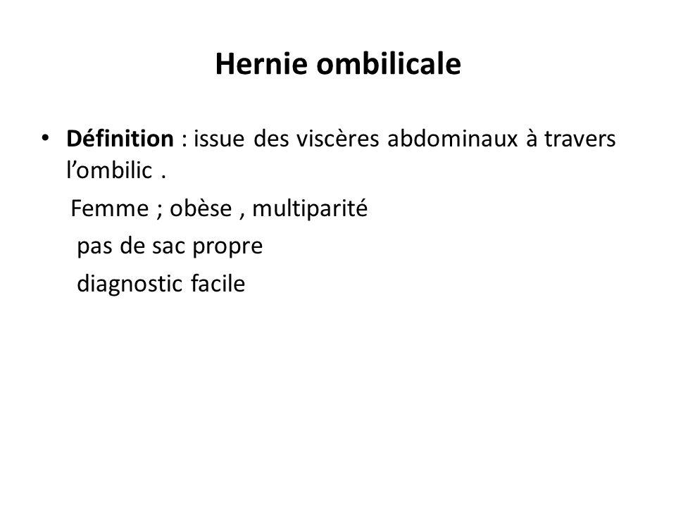 Hernie ombilicale Définition : issue des viscères abdominaux à travers lombilic. Femme ; obèse, multiparité pas de sac propre diagnostic facile