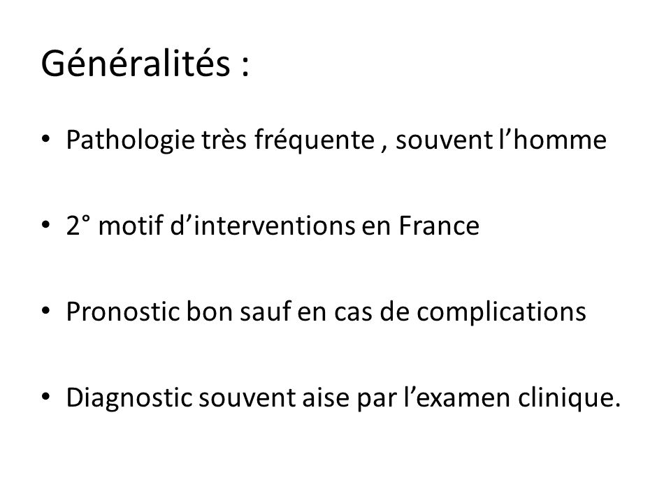 Généralités : Pathologie très fréquente, souvent lhomme 2° motif dinterventions en France Pronostic bon sauf en cas de complications Diagnostic souvent aise par lexamen clinique.