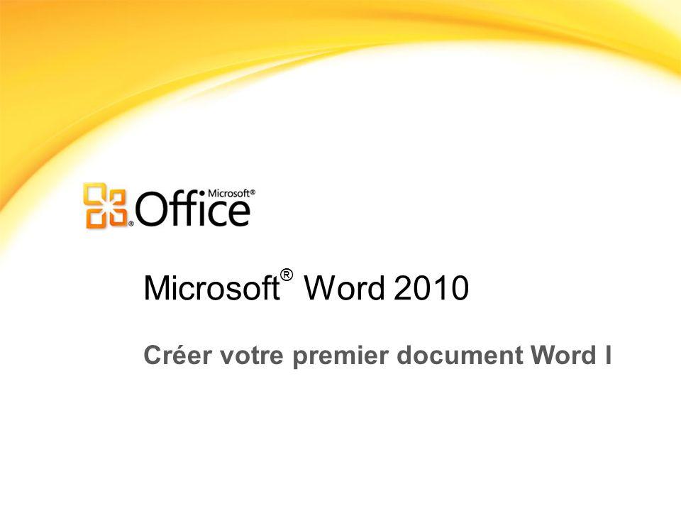 Microsoft ® Word 2010 Créer votre premier document Word I