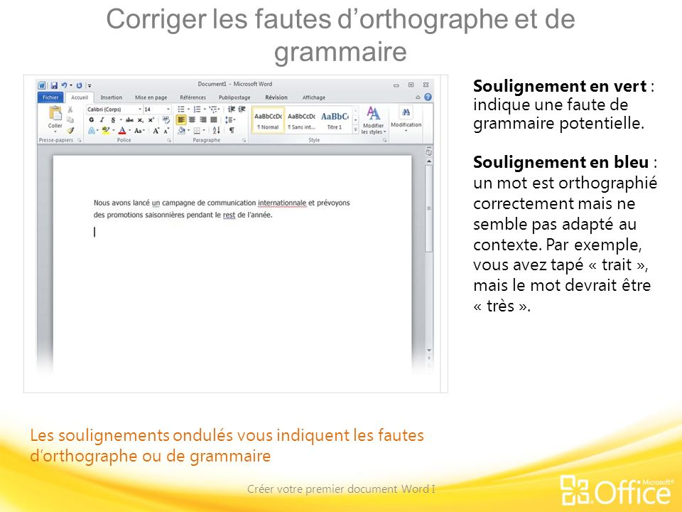Corriger les fautes dorthographe et de grammaire Créer votre premier document Word I Les soulignements ondulés vous indiquent les fautes dorthographe ou de grammaire Soulignement en vert : indique une faute de grammaire potentielle.