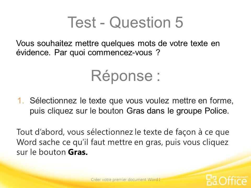 Test - Question 5 Créer votre premier document Word I Tout dabord, vous sélectionnez le texte de façon à ce que Word sache ce quil faut mettre en gras, puis vous cliquez sur le bouton Gras.