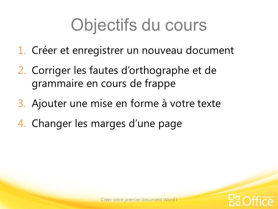 Objectifs du cours 1.Créer et enregistrer un nouveau document 2.Corriger les fautes dorthographe et de grammaire en cours de frappe 3.Ajouter une mise en forme à votre texte 4.Changer les marges dune page Créer votre premier document Word I