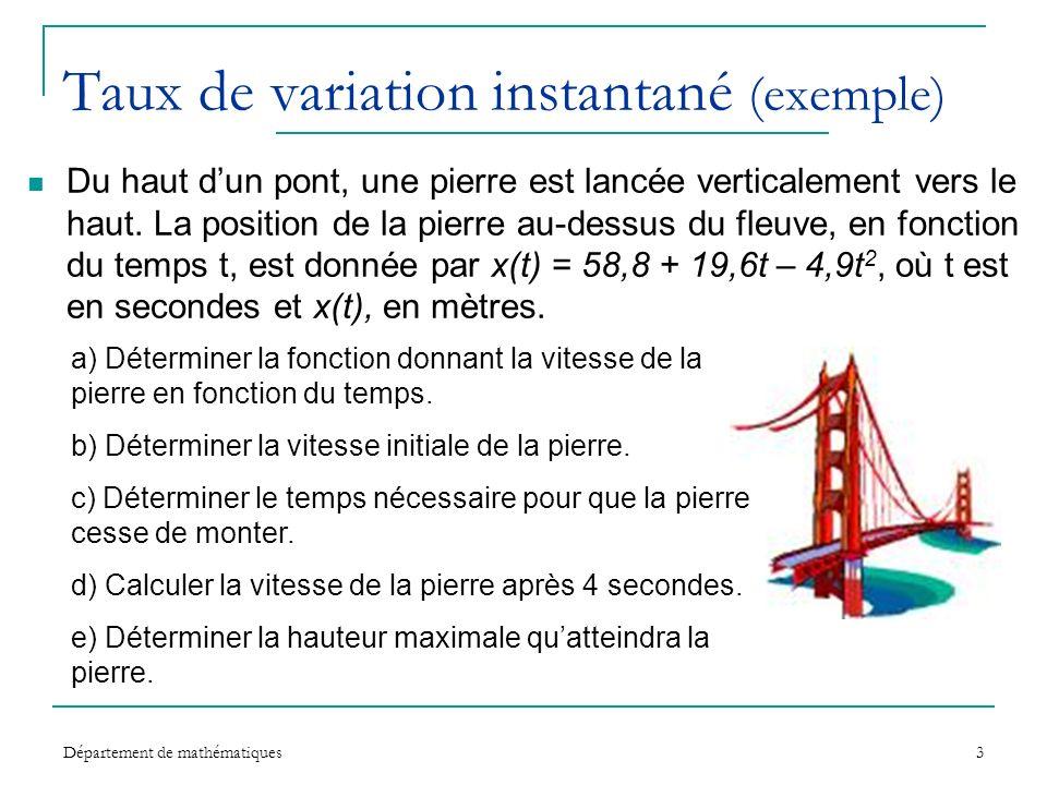 Département de mathématiques3 Taux de variation instantané (exemple) Du haut dun pont, une pierre est lancée verticalement vers le haut. La position d