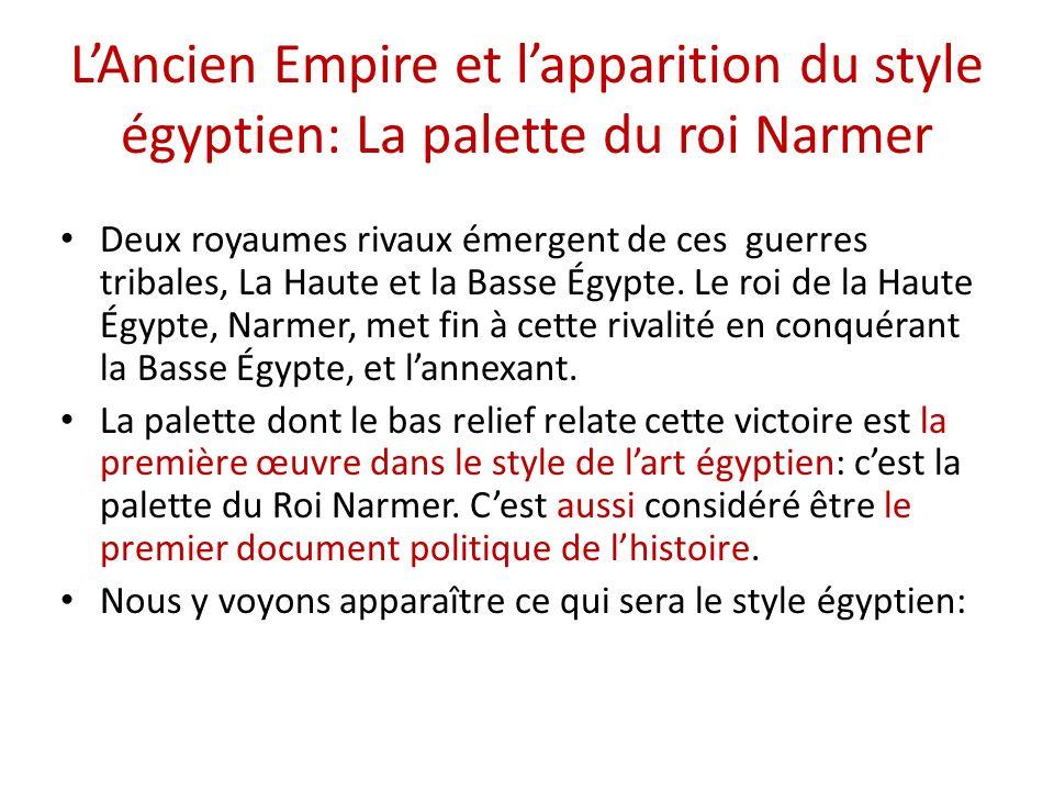 LAncien Empire et lapparition du style égyptien: La palette du roi Narmer Deux royaumes rivaux émergent de ces guerres tribales, La Haute et la Basse Égypte.