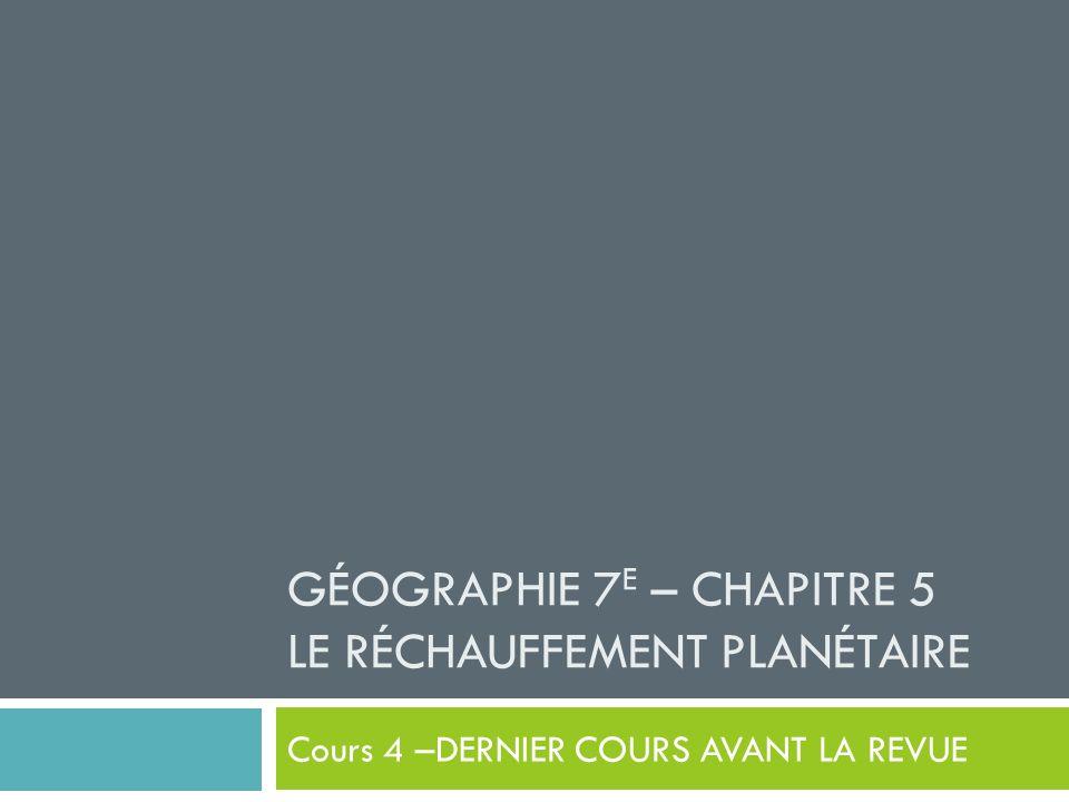 GÉOGRAPHIE 7 E – CHAPITRE 5 LE RÉCHAUFFEMENT PLANÉTAIRE Cours 4 –DERNIER COURS AVANT LA REVUE