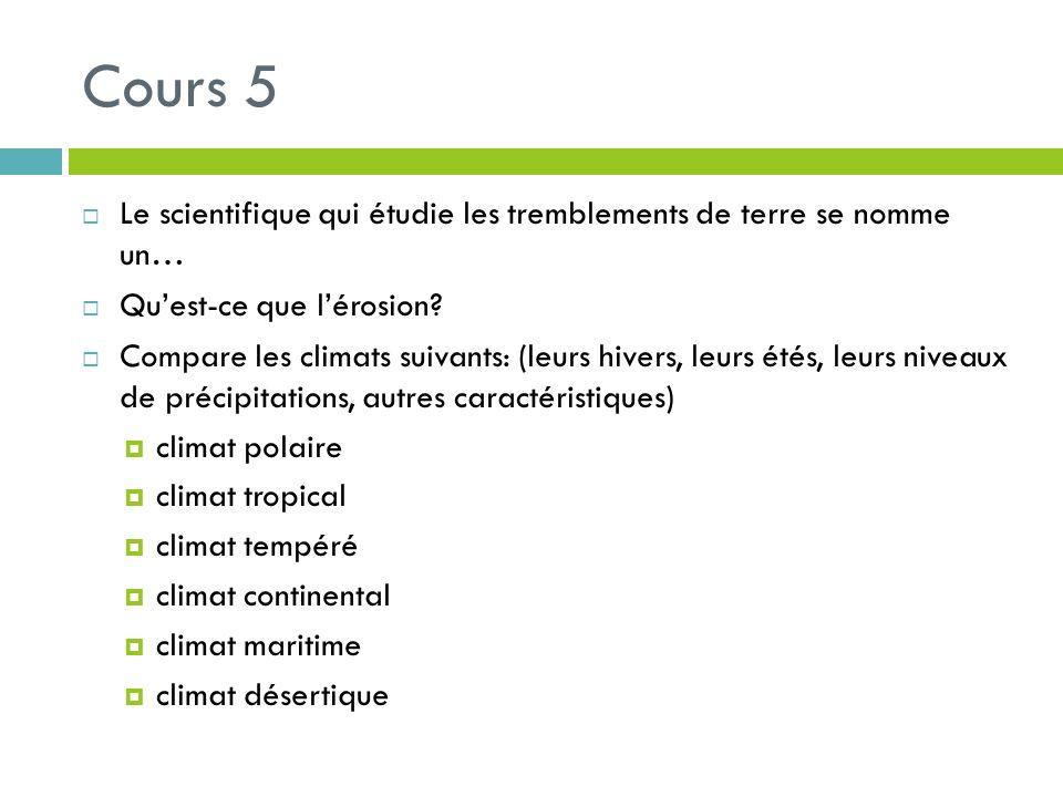 Cours 5 Le scientifique qui étudie les tremblements de terre se nomme un… Quest-ce que lérosion? Compare les climats suivants: (leurs hivers, leurs ét