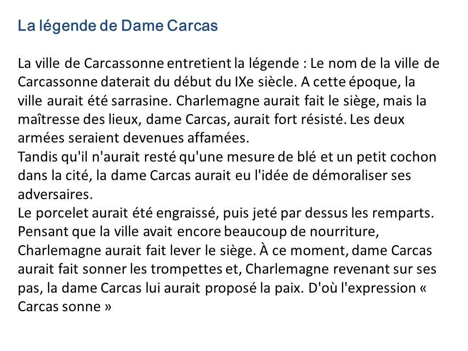 La légende de Dame Carcas La ville de Carcassonne entretient la légende : Le nom de la ville de Carcassonne daterait du début du IXe siècle.