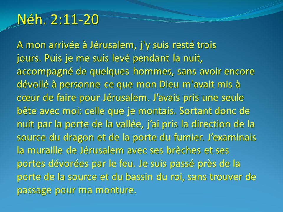 Néh. 2:11-20 A mon arrivée à Jérusalem, j'y suis resté trois jours. Puis je me suis levé pendant la nuit, accompagné de quelques hommes, sans avoir en