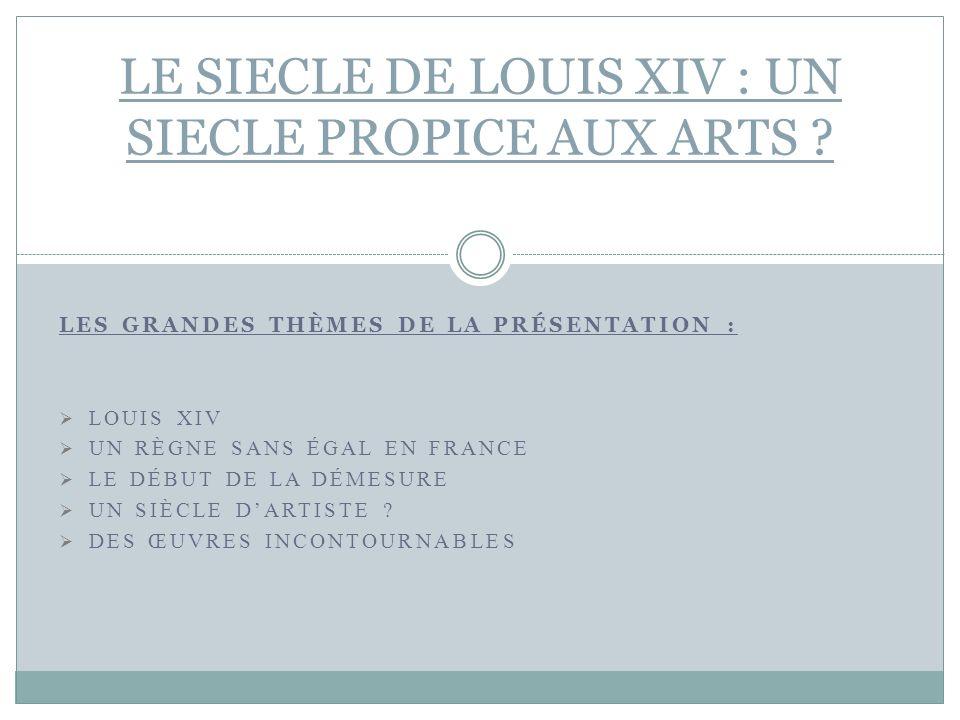 LES GRANDES THÈMES DE LA PRÉSENTATION : LOUIS XIV UN RÈGNE SANS ÉGAL EN FRANCE LE DÉBUT DE LA DÉMESURE UN SIÈCLE DARTISTE ? DES ŒUVRES INCONTOURNABLES
