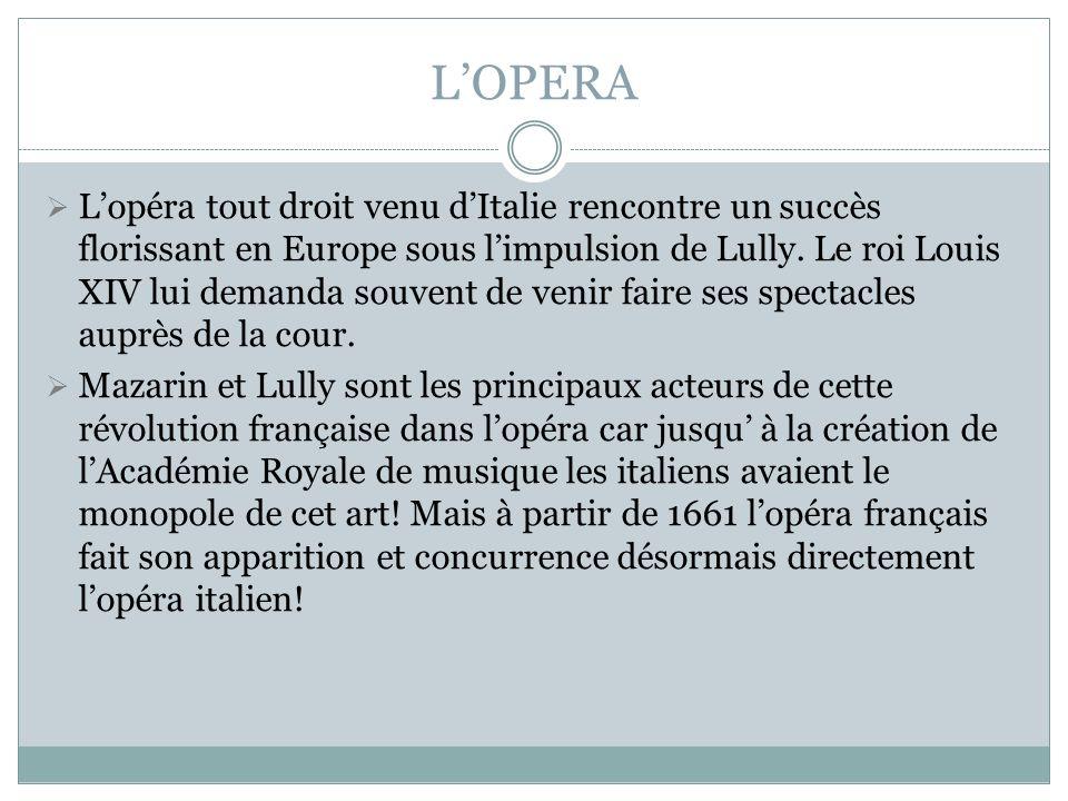 LOPERA Lopéra tout droit venu dItalie rencontre un succès florissant en Europe sous limpulsion de Lully. Le roi Louis XIV lui demanda souvent de venir