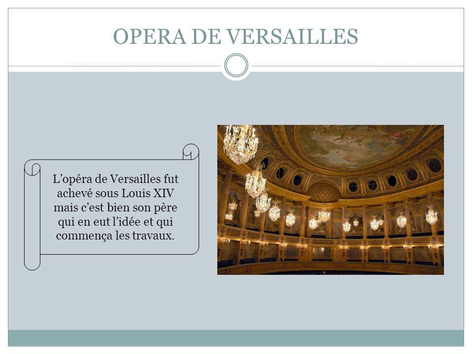 OPERA DE VERSAILLES Lopéra de Versailles fut achevé sous Louis XIV mais cest bien son père qui en eut lidée et qui commença les travaux.