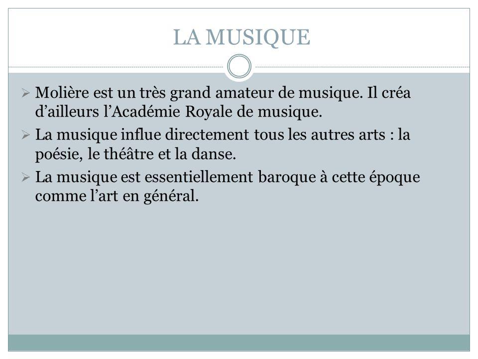 LA MUSIQUE Molière est un très grand amateur de musique. Il créa dailleurs lAcadémie Royale de musique. La musique influe directement tous les autres