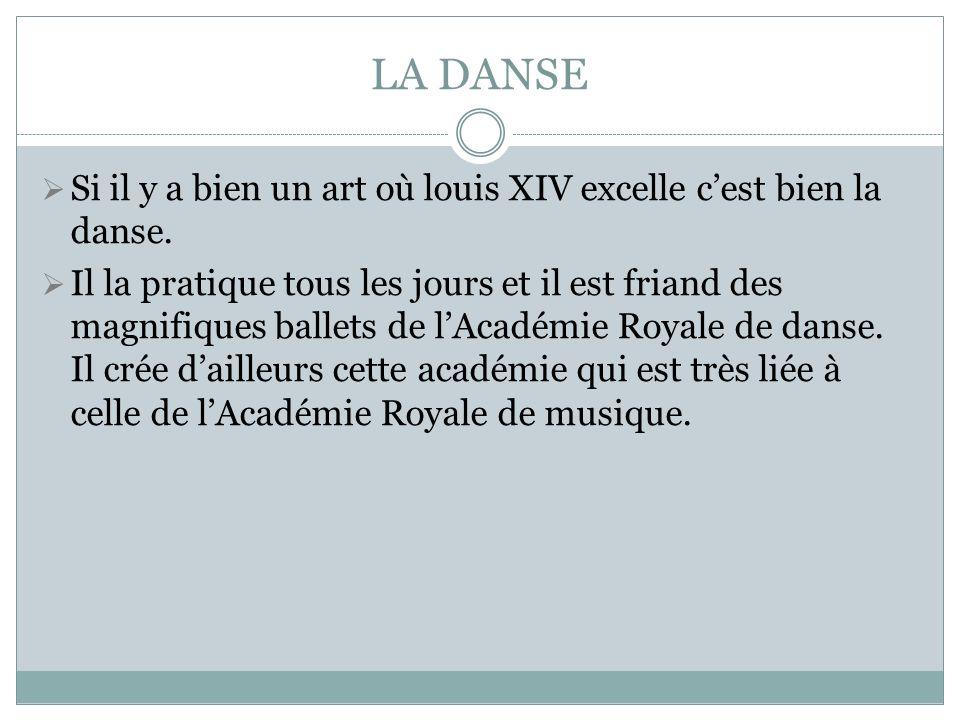LA DANSE Si il y a bien un art où louis XIV excelle cest bien la danse. Il la pratique tous les jours et il est friand des magnifiques ballets de lAca