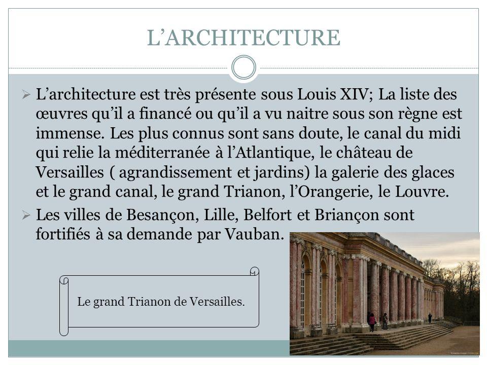 LARCHITECTURE Larchitecture est très présente sous Louis XIV; La liste des œuvres quil a financé ou quil a vu naitre sous son règne est immense. Les p