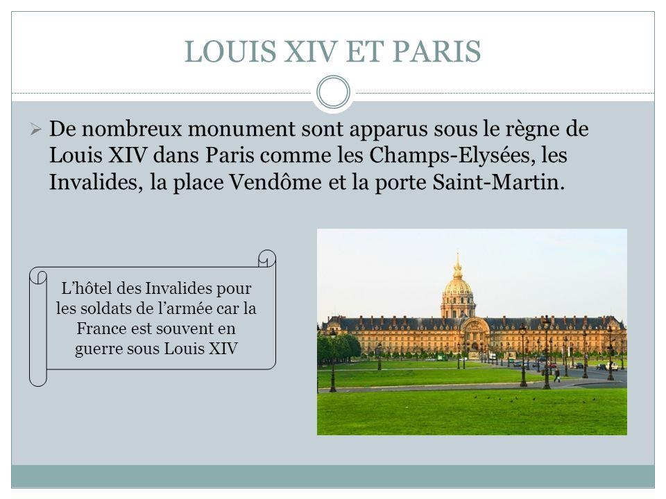 LOUIS XIV ET PARIS De nombreux monument sont apparus sous le règne de Louis XIV dans Paris comme les Champs-Elysées, les Invalides, la place Vendôme e