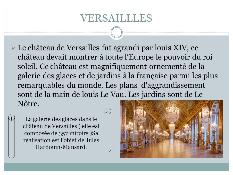VERSAILLLES Le château de Versailles fut agrandi par louis XIV, ce château devait montrer à toute lEurope le pouvoir du roi soleil. Ce château est mag