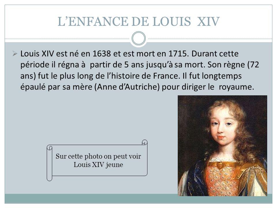LENFANCE DE LOUIS XIV Louis XIV est né en 1638 et est mort en 1715. Durant cette période il régna à partir de 5 ans jusquà sa mort. Son règne (72 ans)