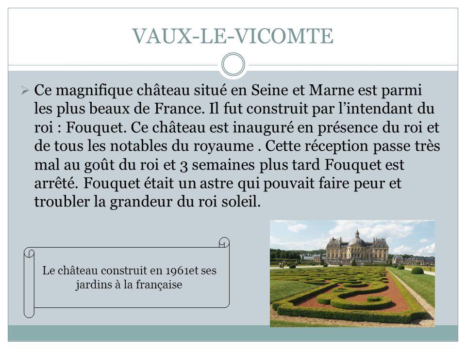 VAUX-LE-VICOMTE Ce magnifique château situé en Seine et Marne est parmi les plus beaux de France. Il fut construit par lintendant du roi : Fouquet. Ce
