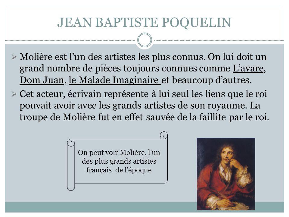 JEAN BAPTISTE POQUELIN Molière est lun des artistes les plus connus. On lui doit un grand nombre de pièces toujours connues comme Lavare, Dom Juan, le
