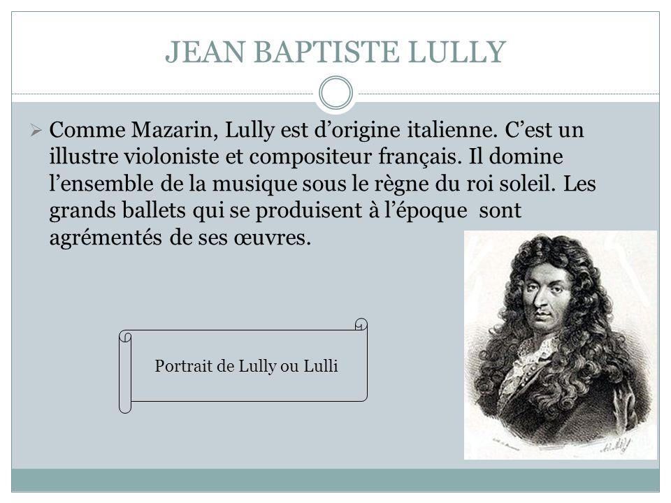 JEAN BAPTISTE LULLY Comme Mazarin, Lully est dorigine italienne. Cest un illustre violoniste et compositeur français. Il domine lensemble de la musiqu