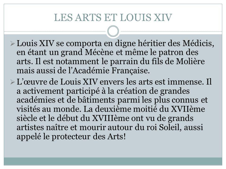 LES ARTS ET LOUIS XIV Louis XIV se comporta en digne héritier des Médicis, en étant un grand Mécène et même le patron des arts. Il est notamment le pa