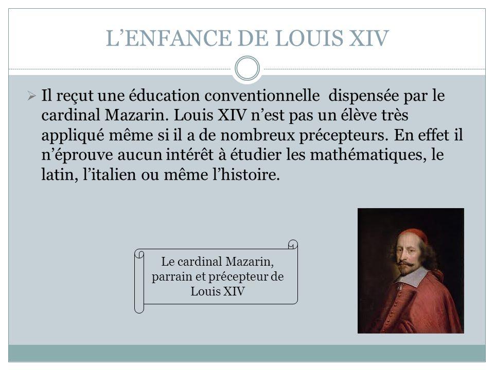 LENFANCE DE LOUIS XIV Il reçut une éducation conventionnelle dispensée par le cardinal Mazarin. Louis XIV nest pas un élève très appliqué même si il a
