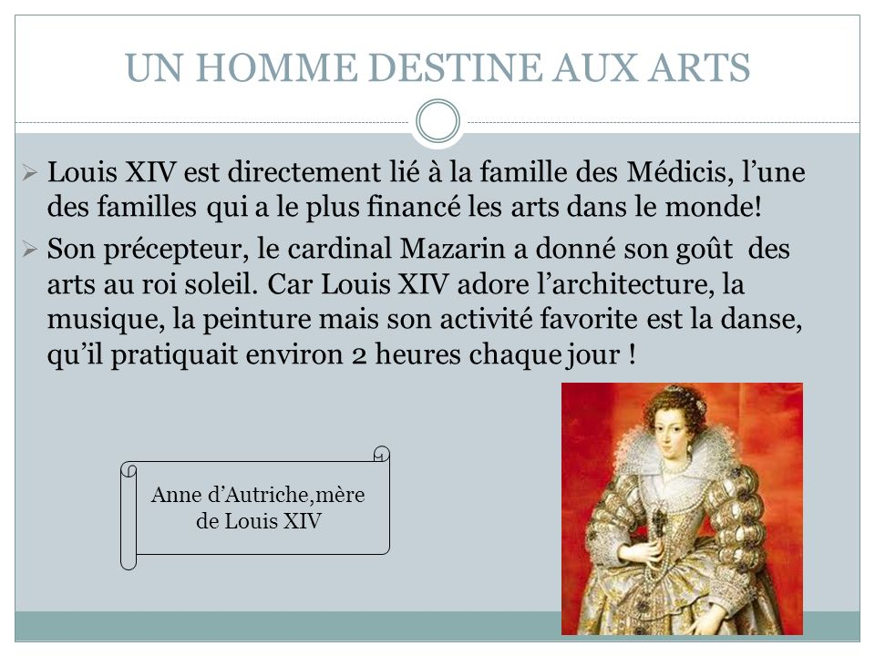 UN HOMME DESTINE AUX ARTS Louis XIV est directement lié à la famille des Médicis, lune des familles qui a le plus financé les arts dans le monde! Son