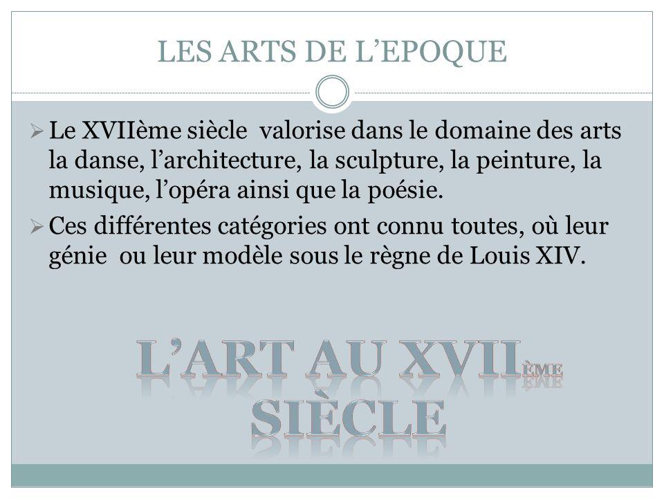 LES ARTS DE LEPOQUE Le XVIIème siècle valorise dans le domaine des arts la danse, larchitecture, la sculpture, la peinture, la musique, lopéra ainsi q