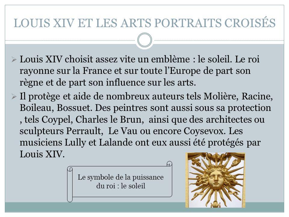 LOUIS XIV ET LES ARTS PORTRAITS CROISÉS Louis XIV choisit assez vite un emblème : le soleil. Le roi rayonne sur la France et sur toute lEurope de part