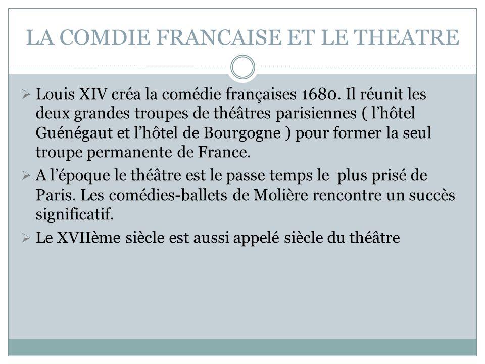 LA COMDIE FRANCAISE ET LE THEATRE Louis XIV créa la comédie françaises 1680. Il réunit les deux grandes troupes de théâtres parisiennes ( lhôtel Guéné