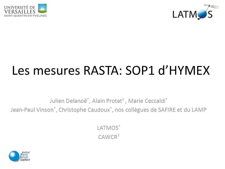 Les mesures RASTA: SOP1 dHYMEX Julien Delanoë *, Alain Protat ?, Marie Ceccaldi * Jean-Paul Vinson *, Christophe Caudoux *, nos collègues de SAFIRE et